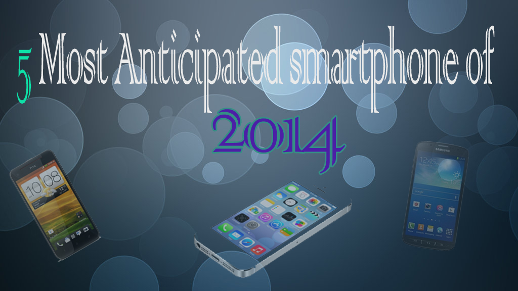 5 Most anticipated smartphoneof 2014 5 Most anticipated smartphone of 2014 5 Most anticipated smartphone of 2014 5 Most anticipated smartphoneof 2014
