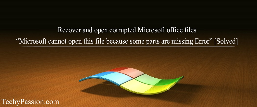 "Microsoft cannot open this file because some parts are missing Error Open Corrupted Open Corrupted Microsoft Office Files -""Microsoft cannot open this file because some parts are missing Error"" Open corrupted"
