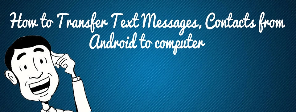 How to Transfer Text Messages, Contacts from Android to computer